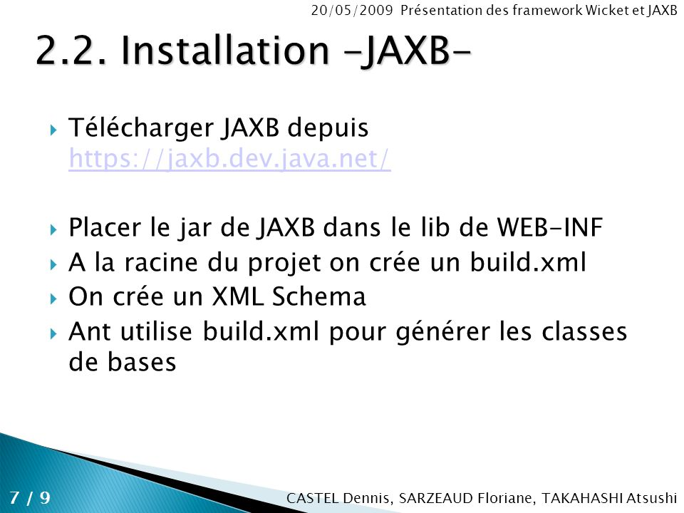 CASTEL Dennis, SARZEAUD Floriane, TAKAHASHI Atsushi 20/05/2009 Présentation des framework Wicket et JAXB Télécharger JAXB depuis https://jaxb.dev.java.net/ https://jaxb.dev.java.net/ Placer le jar de JAXB dans le lib de WEB-INF A la racine du projet on crée un build.xml On crée un XML Schema Ant utilise build.xml pour générer les classes de bases 7 / 9 2.2.