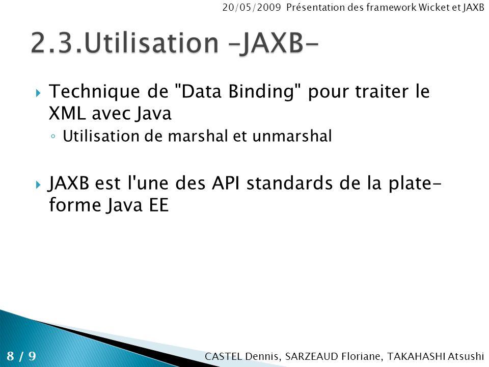 CASTEL Dennis, SARZEAUD Floriane, TAKAHASHI Atsushi 20/05/2009 Présentation des framework Wicket et JAXB Technique de Data Binding pour traiter le XML avec Java Utilisation de marshal et unmarshal JAXB est l une des API standards de la plate- forme Java EE 8 / 9