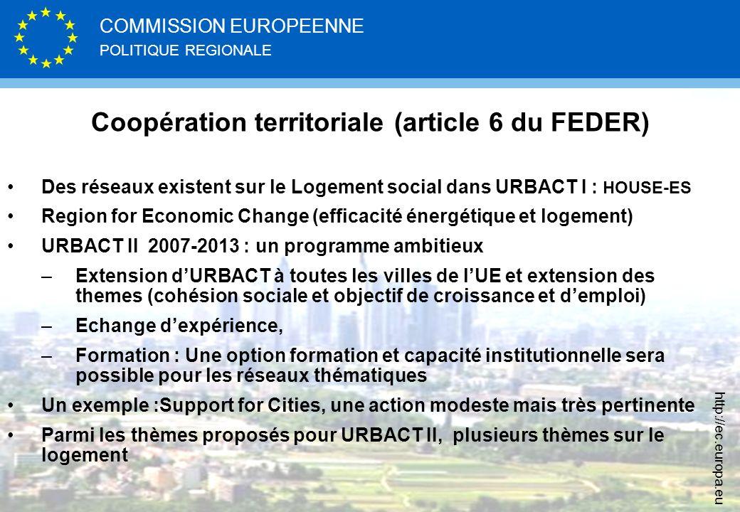 POLITIQUE REGIONALE COMMISSION EUROPEENNE http://ec.europa.eu Coopération territoriale (article 6 du FEDER) Des réseaux existent sur le Logement social dans URBACT I : HOUSE-ES Region for Economic Change (efficacité énergétique et logement) URBACT II 2007-2013 : un programme ambitieux –Extension dURBACT à toutes les villes de lUE et extension des themes (cohésion sociale et objectif de croissance et demploi) –Echange dexpérience, –Formation : Une option formation et capacité institutionnelle sera possible pour les réseaux thématiques Un exemple :Support for Cities, une action modeste mais très pertinente Parmi les thèmes proposés pour URBACT II, plusieurs thèmes sur le logement