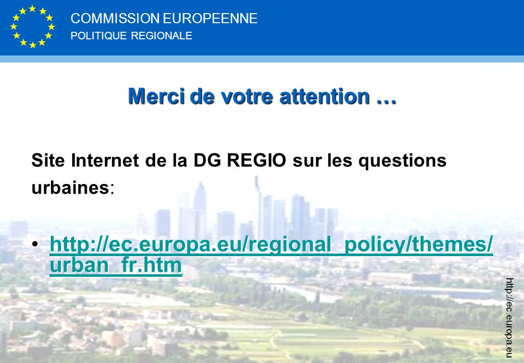 POLITIQUE REGIONALE COMMISSION EUROPEENNE http://ec.europa.eu Merci de votre attention … Site Internet de la DG REGIO sur les questions urbaines: http