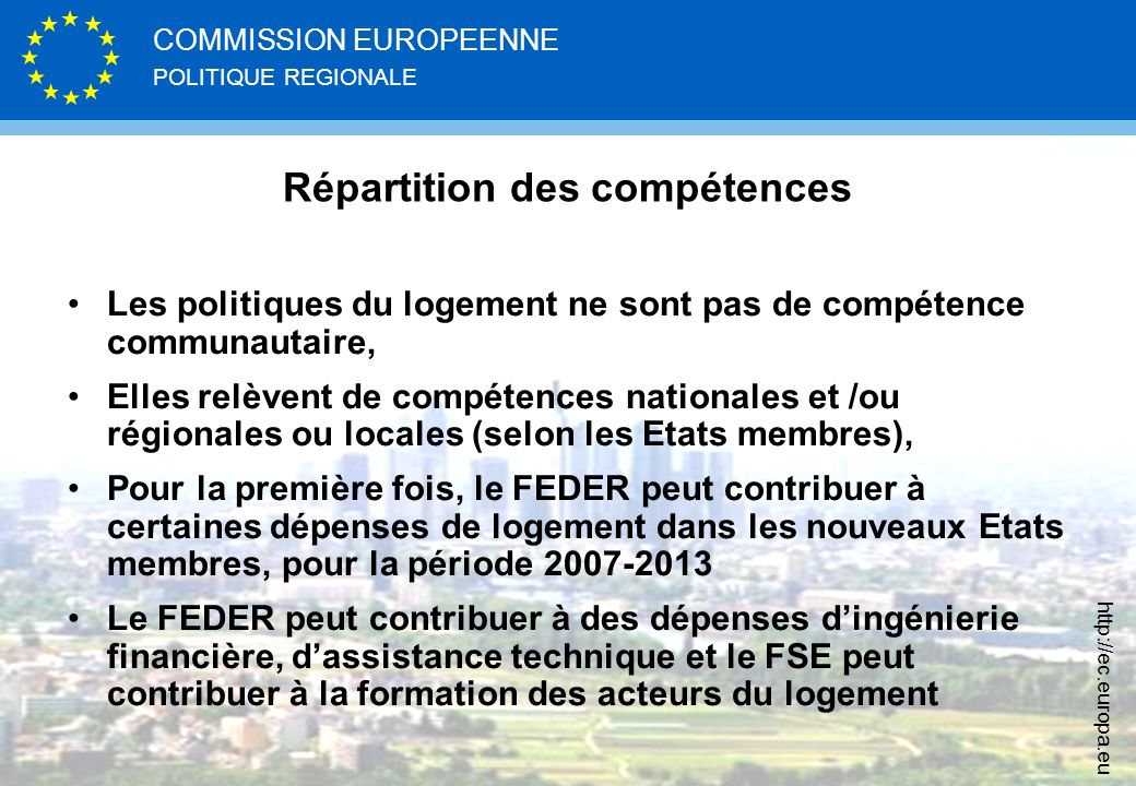 POLITIQUE REGIONALE COMMISSION EUROPEENNE http://ec.europa.eu Répartition des compétences Les politiques du logement ne sont pas de compétence communautaire, Elles relèvent de compétences nationales et /ou régionales ou locales (selon les Etats membres), Pour la première fois, le FEDER peut contribuer à certaines dépenses de logement dans les nouveaux Etats membres, pour la période 2007-2013 Le FEDER peut contribuer à des dépenses dingénierie financière, dassistance technique et le FSE peut contribuer à la formation des acteurs du logement
