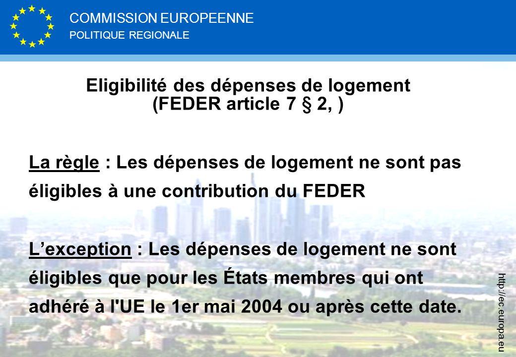 POLITIQUE REGIONALE COMMISSION EUROPEENNE http://ec.europa.eu Eligibilité des dépenses de logement (FEDER article 7 § 2, ) La règle : Les dépenses de logement ne sont pas éligibles à une contribution du FEDER Lexception : Les dépenses de logement ne sont éligibles que pour les États membres qui ont adhéré à l UE le 1er mai 2004 ou après cette date.