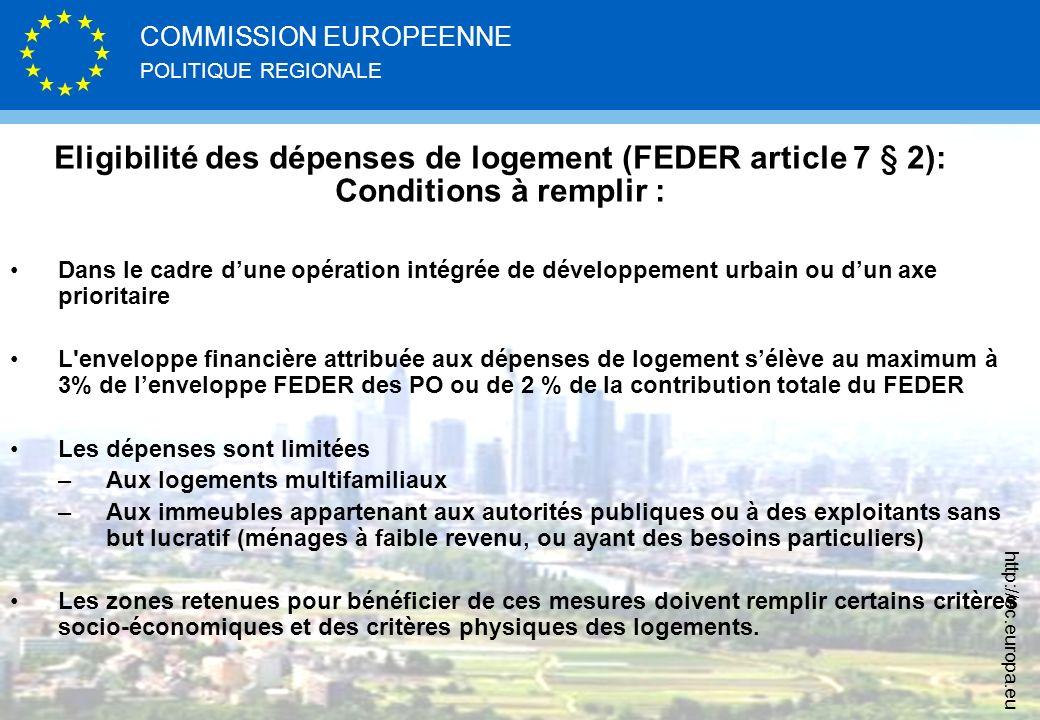 POLITIQUE REGIONALE COMMISSION EUROPEENNE http://ec.europa.eu Eligibilité des dépenses de logement (FEDER article 7 § 2): Conditions à remplir : Dans le cadre dune opération intégrée de développement urbain ou dun axe prioritaire L enveloppe financière attribuée aux dépenses de logement sélève au maximum à 3% de lenveloppe FEDER des PO ou de 2 % de la contribution totale du FEDER Les dépenses sont limitées –Aux logements multifamiliaux –Aux immeubles appartenant aux autorités publiques ou à des exploitants sans but lucratif (ménages à faible revenu, ou ayant des besoins particuliers) Les zones retenues pour bénéficier de ces mesures doivent remplir certains critères socio-économiques et des critères physiques des logements.