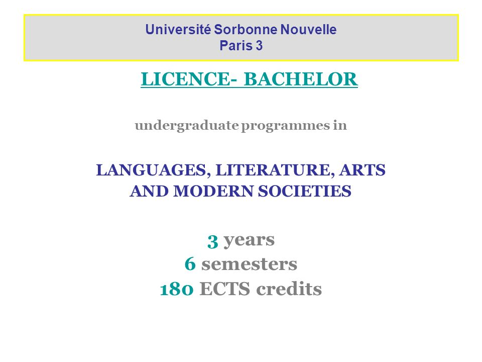 LICENCE- BACHELOR undergraduate programmes in LANGUAGES, LITERATURE, ARTS AND MODERN SOCIETIES 3 years 6 semesters 180 ECTS credits Université Sorbonn