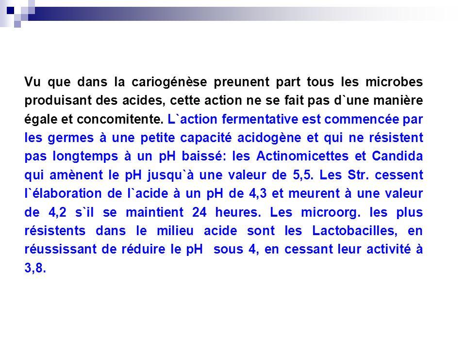 Vu que dans la cariogénèse preunent part tous les microbes produisant des acides, cette action ne se fait pas d`une manière égale et concomitente. L`a