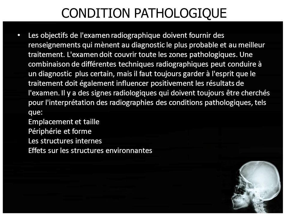 CONDITION PATHOLOGIQUE Les objectifs de l'examen radiographique doivent fournir des renseignements qui mènent au diagnostic le plus probable et au mei