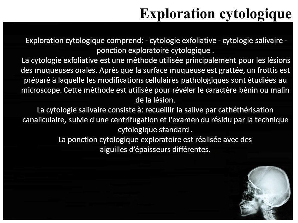 Exploration cytologique Exploration cytologique comprend: - cytologie exfoliative - cytologie salivaire - ponction exploratoire cytologique. La cytolo