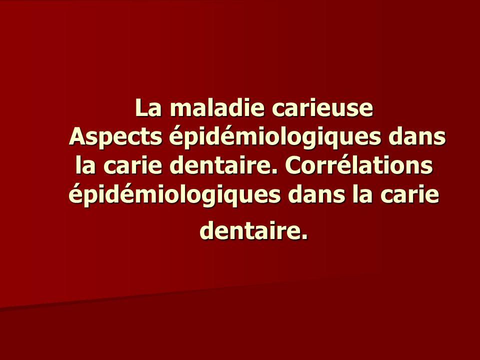 La maladie carieuse Aspects épidémiologiques dans la carie dentaire. Corrélations épidémiologiques dans la carie dentaire.