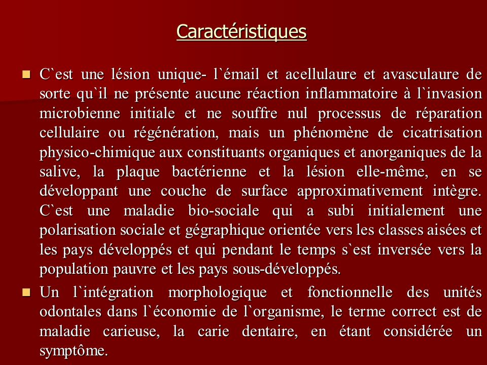 Caractéristiques C`est une lésion unique- l`émail et acellulaure et avasculaure de sorte qu`il ne présente aucune réaction inflammatoire à l`invasion