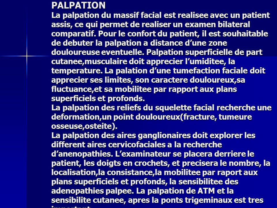 PALPATION La palpation du massif facial est realisee avec un patient assis, ce qui permet de realiser un examen bilateral comparatif. Pour le confort