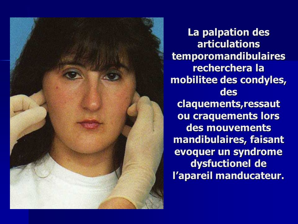 La palpation des articulations temporomandibulaires recherchera la mobilitee des condyles, des claquements,ressaut ou craquements lors des mouvements