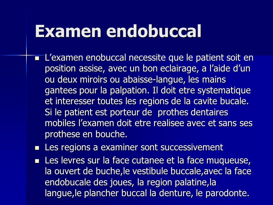 Examen endobuccal Lexamen enobuccal necessite que le patient soit en position assise, avec un bon eclairage, a laide dun ou deux miroirs ou abaisse-la
