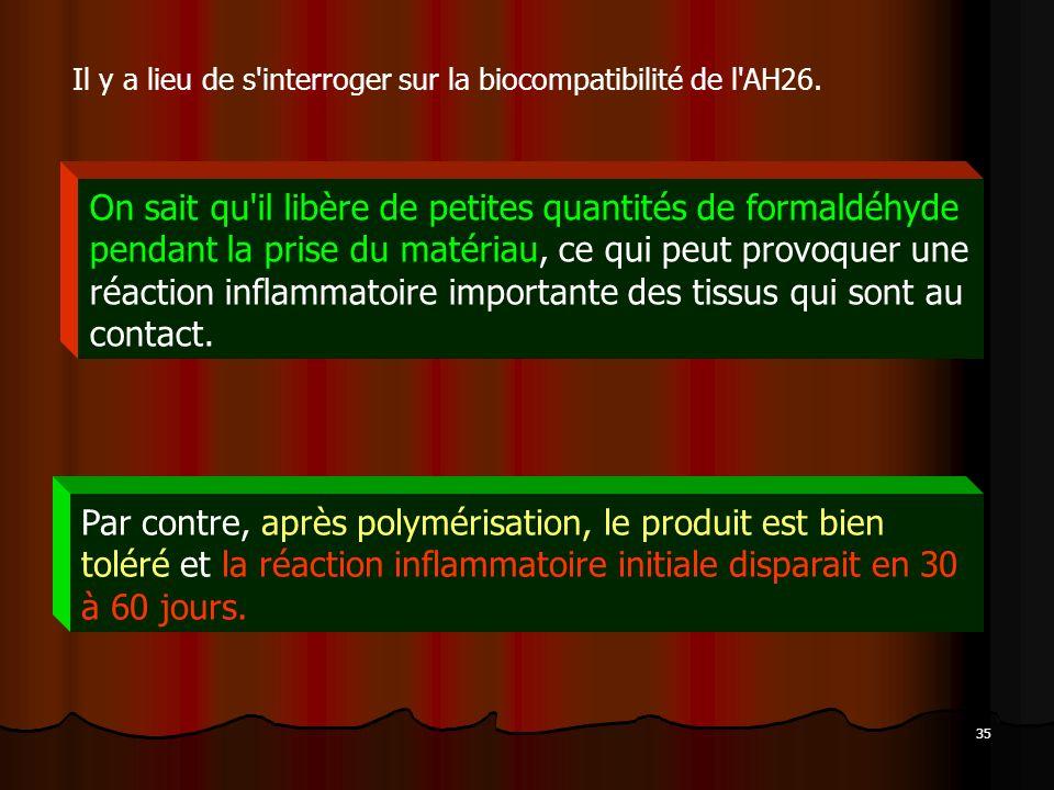 35 Il y a lieu de s'interroger sur la biocompatibilité de l'AH26. On sait qu'il libère de petites quantités de formaldéhyde pendant la prise du matéri