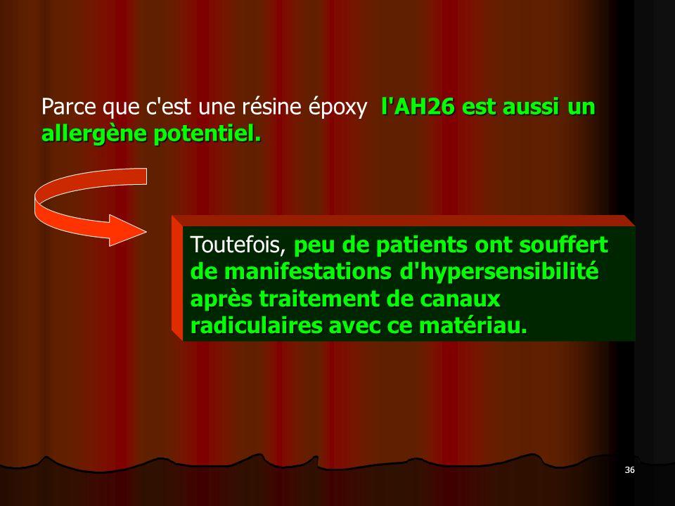 36 l'AH26 est aussi un allergène potentiel. Parce que c'est une résine époxy l'AH26 est aussi un allergène potentiel. peu de patients ont souffert de
