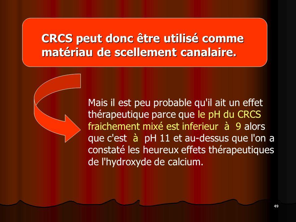 49 CRCS peut donc être utilisé comme matériau de scellement canalaire. Mais il est peu probable qu'il ait un effet thérapeutique parce que le pH du CR