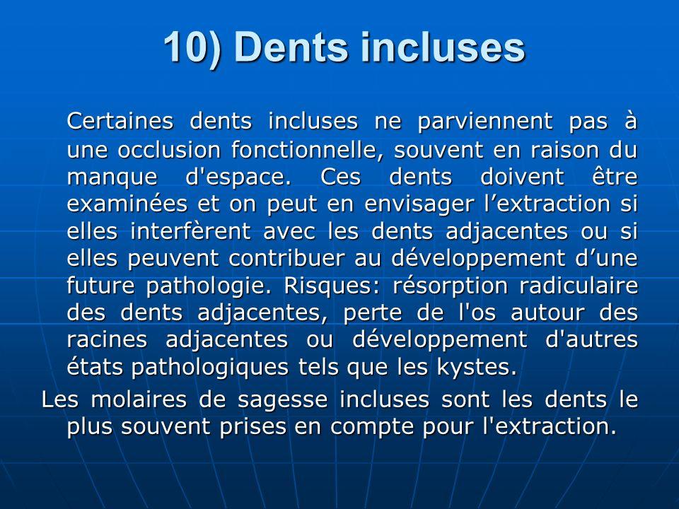 10) Dents incluses Certaines dents incluses ne parviennent pas à une occlusion fonctionnelle, souvent en raison du manque d'espace. Ces dents doivent