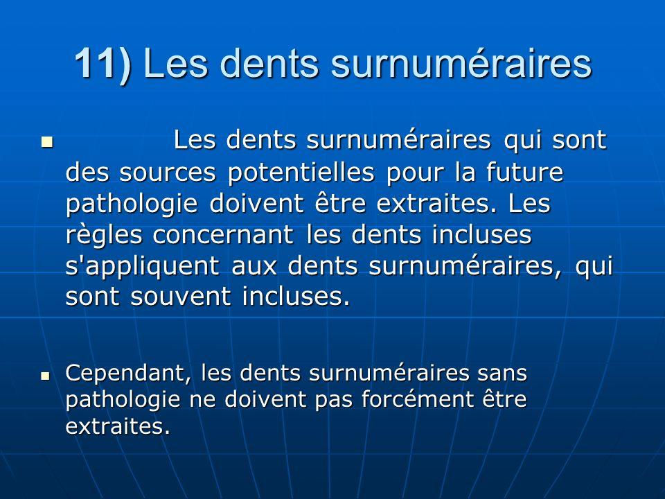 11) Les dents surnuméraires Les dents surnuméraires qui sont des sources potentielles pour la future pathologie doivent être extraites. Les règles con