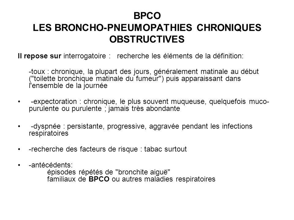 BPCO LES BRONCHO-PNEUMOPATHIES CHRONIQUES OBSTRUCTIVES Il repose sur interrogatoire : recherche les éléments de la définition: -toux : chronique, la p