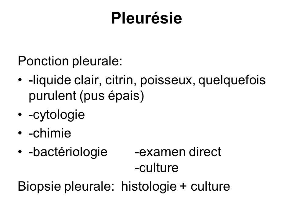 Pleurésie Ponction pleurale: -liquide clair, citrin, poisseux, quelquefois purulent (pus épais) -cytologie -chimie -bactériologie -examen direct -cult