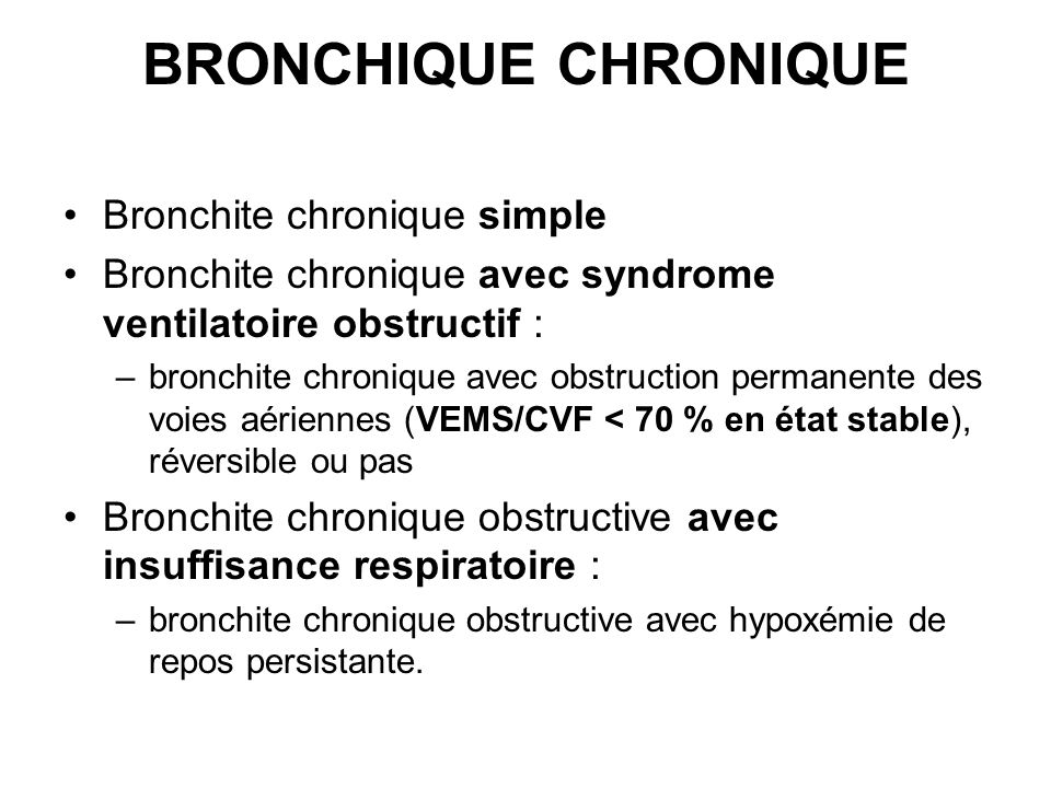 BRONCHIQUE CHRONIQUE Bronchite chronique simple Bronchite chronique avec syndrome ventilatoire obstructif : –bronchite chronique avec obstruction perm