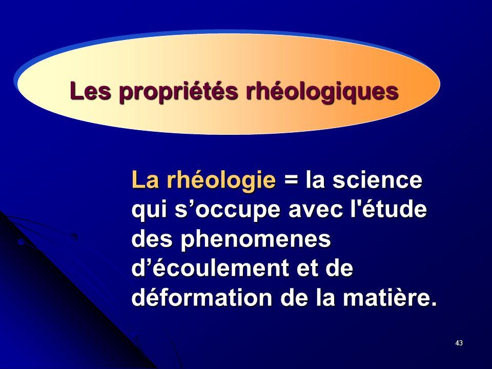 43 Les propriétés rhéologiques La rhéologie = la science qui soccupe avec l'étude des phenomenes découlement et de déformation de la matière.