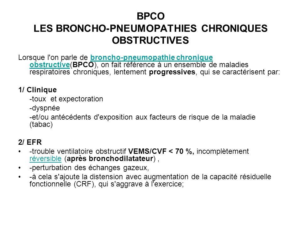 BPCO LES BRONCHO-PNEUMOPATHIES CHRONIQUES OBSTRUCTIVES Lorsque l on parle de broncho-pneumopathie chronique obstructive(BPCO), on fait référence à un ensemble de maladies respiratoires chroniques, lentement progressives, qui se caractérisent par:broncho-pneumopathie chronique obstructive 1/ Clinique -toux et expectoration -dyspnée -et/ou antécédents d exposition aux facteurs de risque de la maladie (tabac) 2/ EFR -trouble ventilatoire obstructif VEMS/CVF < 70 %, incomplètement réversible (après bronchodilatateur), réversible -perturbation des échanges gazeux, -à cela s ajoute la distension avec augmentation de la capacité résiduelle fonctionnelle (CRF), qui s aggrave à l exercice;