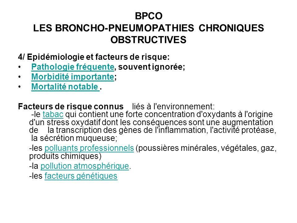 BPCO LES BRONCHO-PNEUMOPATHIES CHRONIQUES OBSTRUCTIVES 4/ Epidémiologie et facteurs de risque: Pathologie fréquente, souvent ignorée; Pathologie fréquente Morbidité importante; Morbidité importante Mortalité notable.