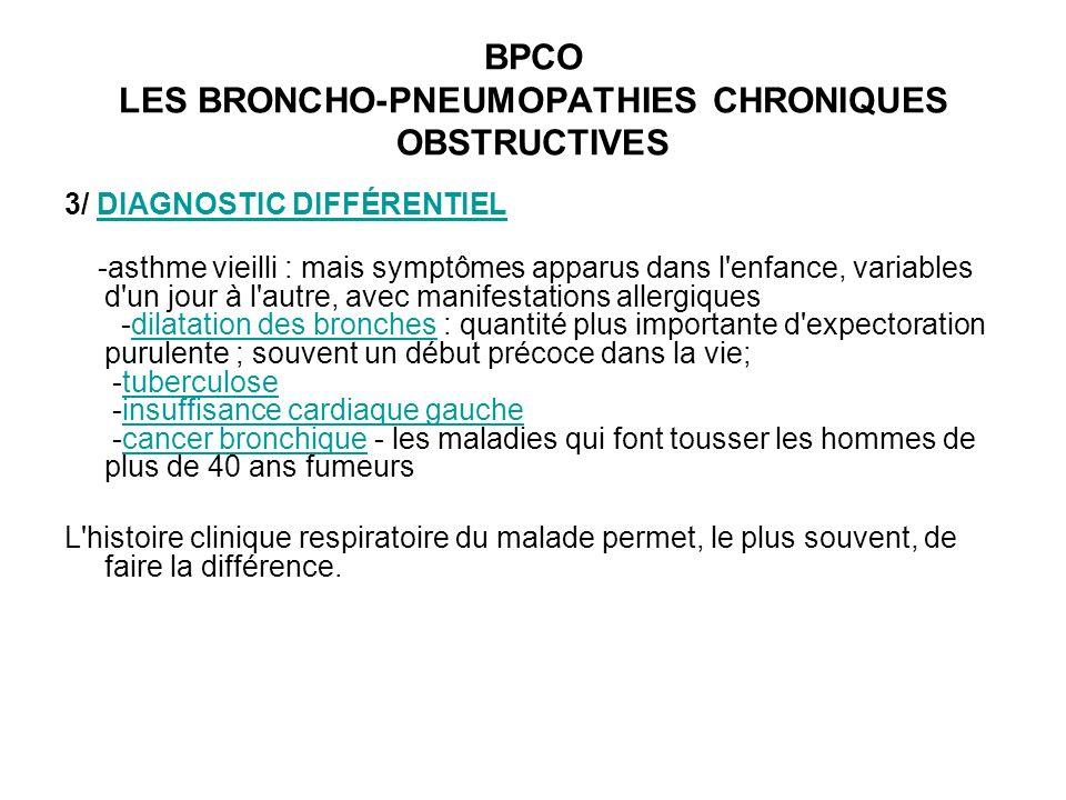 BPCO LES BRONCHO-PNEUMOPATHIES CHRONIQUES OBSTRUCTIVES 3/ DIAGNOSTIC DIFFÉRENTIELDIAGNOSTIC DIFFÉRENTIEL -asthme vieilli : mais symptômes apparus dans l enfance, variables d un jour à l autre, avec manifestations allergiques -dilatation des bronches : quantité plus importante d expectoration purulente ; souvent un début précoce dans la vie; -tuberculose -insuffisance cardiaque gauche -cancer bronchique - les maladies qui font tousser les hommes de plus de 40 ans fumeursdilatation des bronchestuberculoseinsuffisance cardiaque gauchecancer bronchique L histoire clinique respiratoire du malade permet, le plus souvent, de faire la différence.