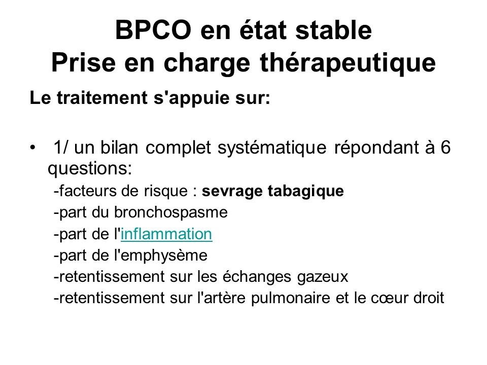 BPCO en état stable Prise en charge thérapeutique Le traitement s'appuie sur: 1/ un bilan complet systématique répondant à 6 questions: -facteurs de r