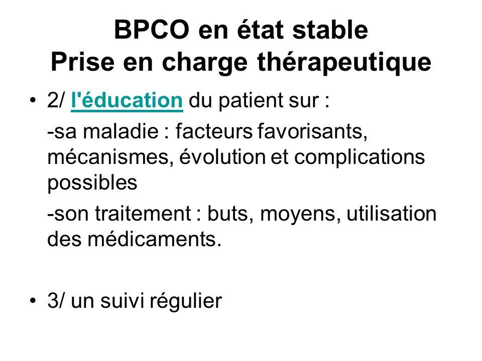 BPCO en état stable Prise en charge thérapeutique 2/ l éducation du patient sur : l éducation -sa maladie : facteurs favorisants, mécanismes, évolution et complications possibles -son traitement : buts, moyens, utilisation des médicaments.