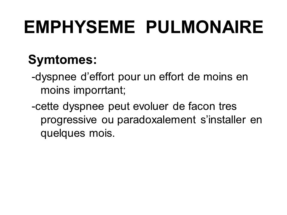 EMPHYSEME PULMONAIRE Symtomes: -dyspnee deffort pour un effort de moins en moins imporrtant; -cette dyspnee peut evoluer de facon tres progressive ou