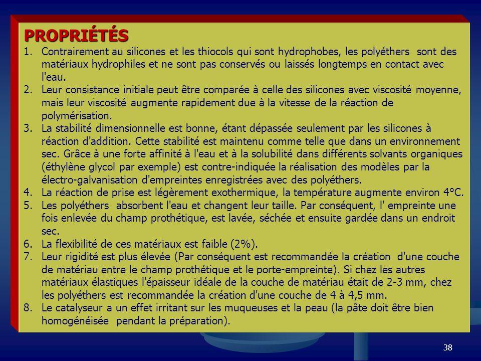 38 PROPRIÉTÉS 1.Contrairement au silicones et les thiocols qui sont hydrophobes, les polyéthers sont des matériaux hydrophiles et ne sont pas conservé