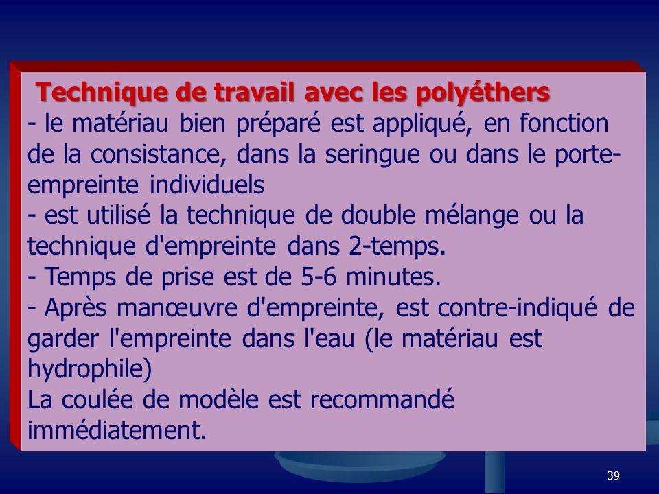 39 Technique de travail avec les polyéthers Technique de travail avec les polyéthers - le matériau bien préparé est appliqué, en fonction de la consis