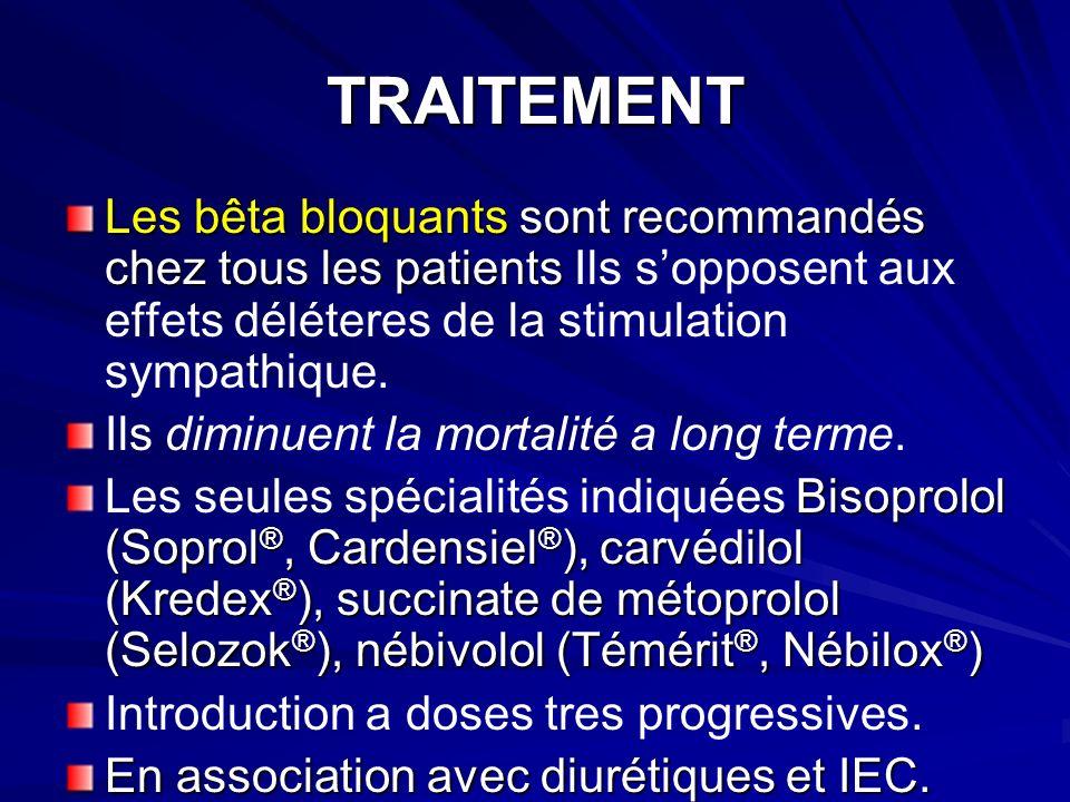 TRAITEMENT Les bêta bloquants sont recommandés chez tous les patients Les bêta bloquants sont recommandés chez tous les patients Ils sopposent aux effets déléteres de la stimulation sympathique.