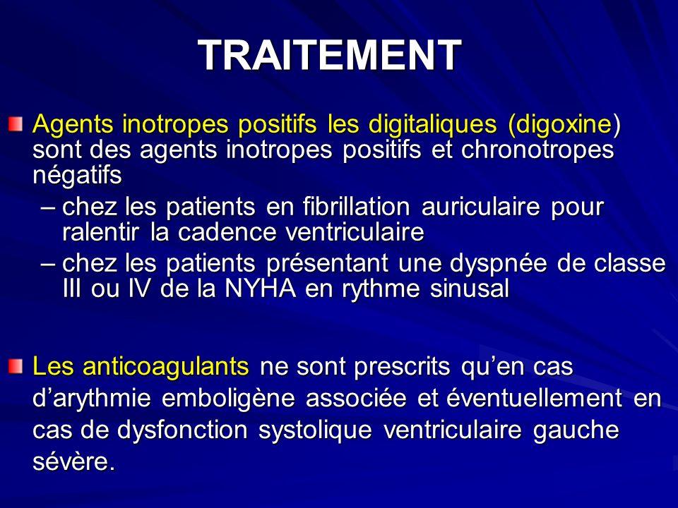 TRAITEMENT Agents inotropes positifs les digitaliques (digoxine) sont des agents inotropes positifs et chronotropes négatifs –chez les patients en fibrillation auriculaire pour ralentir la cadence ventriculaire –chez les patients présentant une dyspnée de classe III ou IV de la NYHA en rythme sinusal Les anticoagulants ne sont prescrits quen cas darythmie emboligène associée et éventuellement en cas de dysfonction systolique ventriculaire gauche sévère.