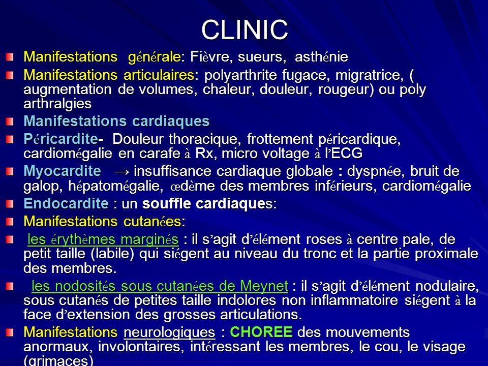 CLINIC Manifestations g é n é rale: Fi è vre, sueurs, asth é nie Manifestations articulaires: polyarthrite fugace, migratrice, ( augmentation de volumes, chaleur, douleur, rougeur) ou poly arthralgies Manifestations cardiaques P é ricardite- Douleur thoracique, frottement p é ricardique, cardiom é galie en carafe à Rx, micro voltage à l ECG Myocardite insuffisance cardiaque globale : dyspn é e, bruit de galop, h é patom é galie, œ d è me des membres inf é rieurs, cardiom é galie Endocardite : un souffle cardiaques: Manifestations cutan é es: les é ryth è mes margin é s : il s agit d é l é ment roses à centre pale, de petit taille (labile) qui si é gent au niveau du tronc et la partie proximale des membres.
