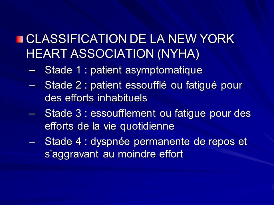 CLASSIFICATION DE LA NEW YORK HEART ASSOCIATION (NYHA) –Stade 1 : patient asymptomatique –Stade 2 : patient essoufflé ou fatigué pour des efforts inha