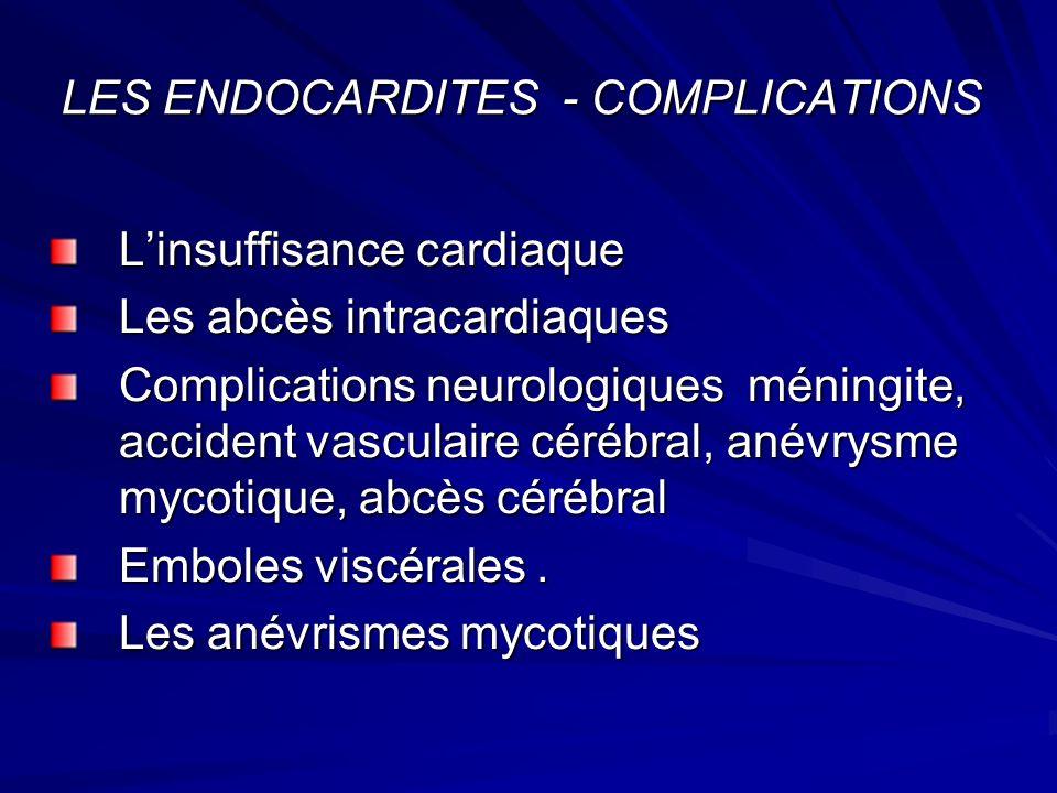 LES ENDOCARDITES - COMPLICATIONS Linsuffisance cardiaque Les abcès intracardiaques Complications neurologiques méningite, accident vasculaire cérébral, anévrysme mycotique, abcès cérébral Emboles viscérales.