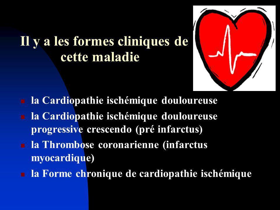 Il y a les formes cliniques de cette maladie la Cardiopathie ischémique douloureuse la Cardiopathie ischémique douloureuse progressive crescendo (pré