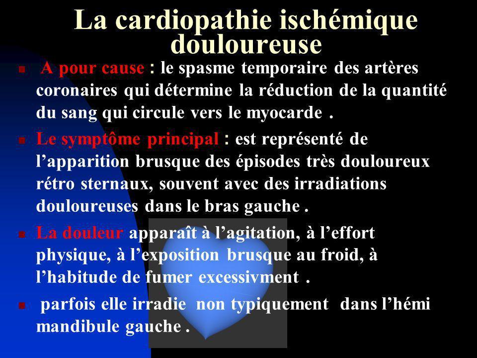 La cardiopathie ischémique douloureuse A pour cause : le spasme temporaire des artères coronaires qui détermine la réduction de la quantité du sang qu