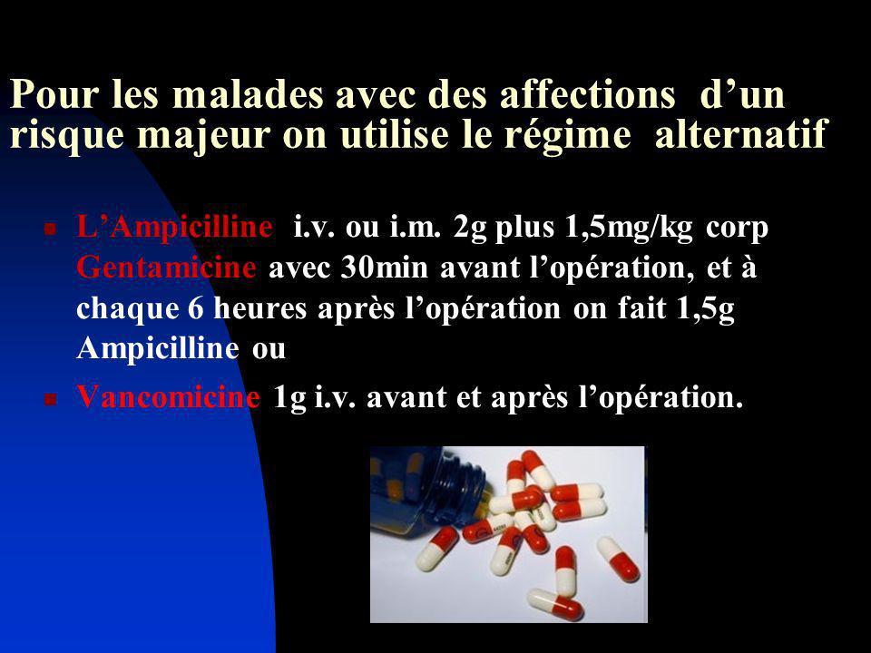 Pour les malades avec des affections dun risque majeur on utilise le régime alternatif LAmpicilline i.v. ou i.m. 2g plus 1,5mg/kg corp Gentamicine ave