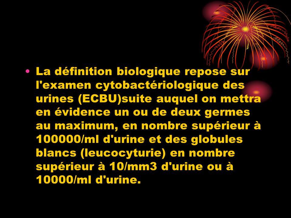 La définition biologique repose sur l examen cytobactériologique des urines (ECBU)suite auquel on mettra en évidence un ou de deux germes au maximum, en nombre supérieur à 100000/ml d urine et des globules blancs (leucocyturie) en nombre supérieur à 10/mm3 d urine ou à 10000/ml d urine.