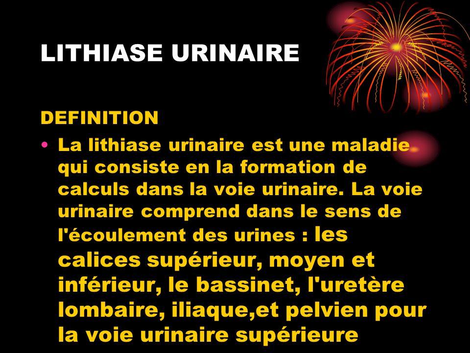 DEFINITION La lithiase urinaire est une maladie qui consiste en la formation de calculs dans la voie urinaire. La voie urinaire comprend dans le sens