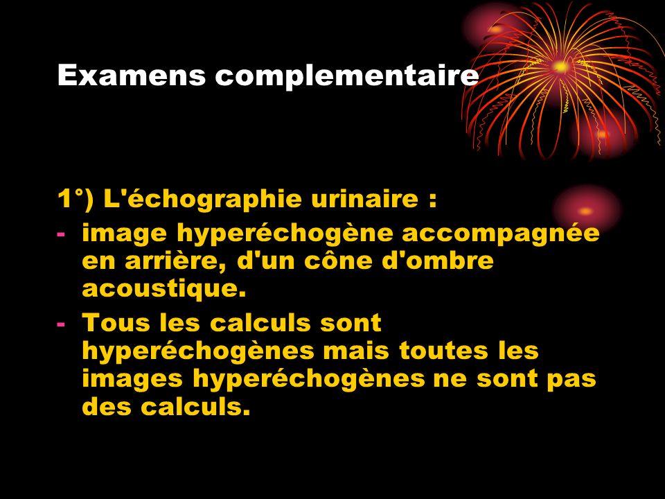 Examens complementaire 1°) L échographie urinaire : -image hyperéchogène accompagnée en arrière, d un cône d ombre acoustique.