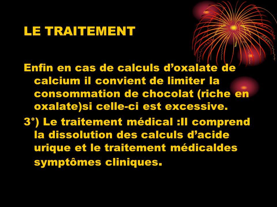 LE TRAITEMENT Enfin en cas de calculs doxalate de calcium il convient de limiter la consommation de chocolat (riche en oxalate)si celle-ci est excessive.