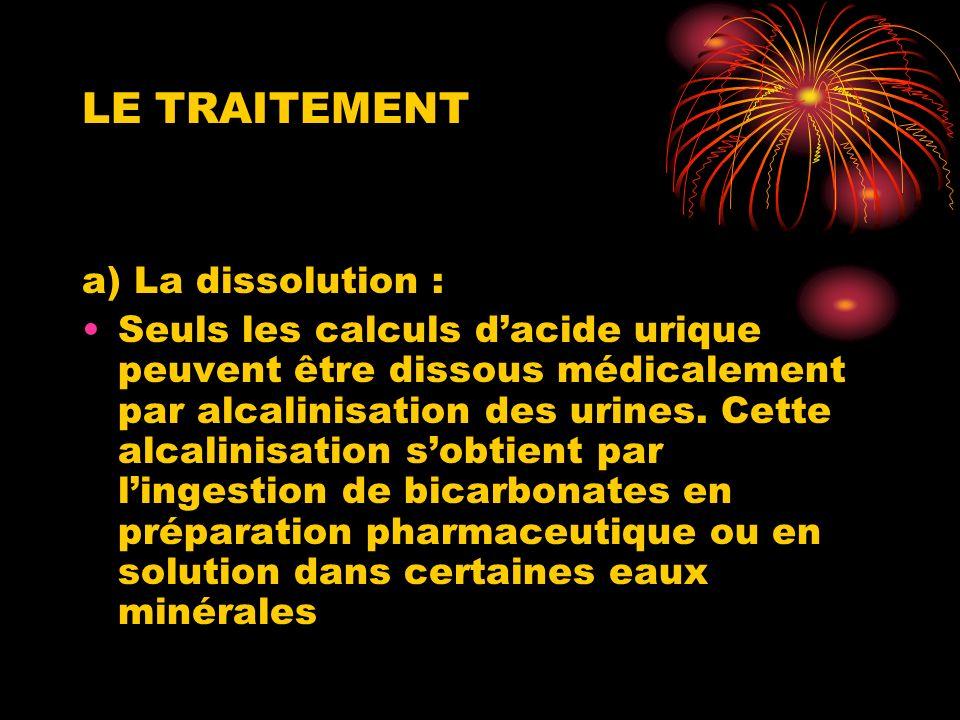 LE TRAITEMENT a) La dissolution : Seuls les calculs dacide urique peuvent être dissous médicalement par alcalinisation des urines. Cette alcalinisatio