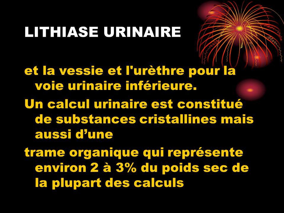 LITHIASE URINAIRE et la vessie et l'urèthre pour la voie urinaire inférieure. Un calcul urinaire est constitué de substances cristallines mais aussi d