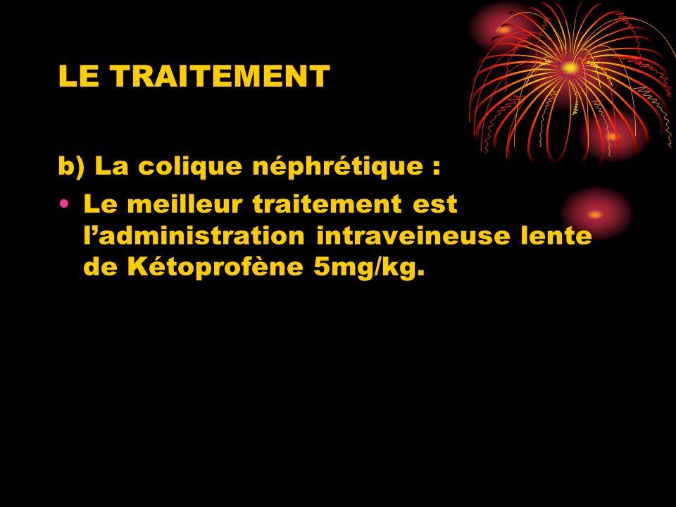 LE TRAITEMENT b) La colique néphrétique : Le meilleur traitement est ladministration intraveineuse lente de Kétoprofène 5mg/kg.