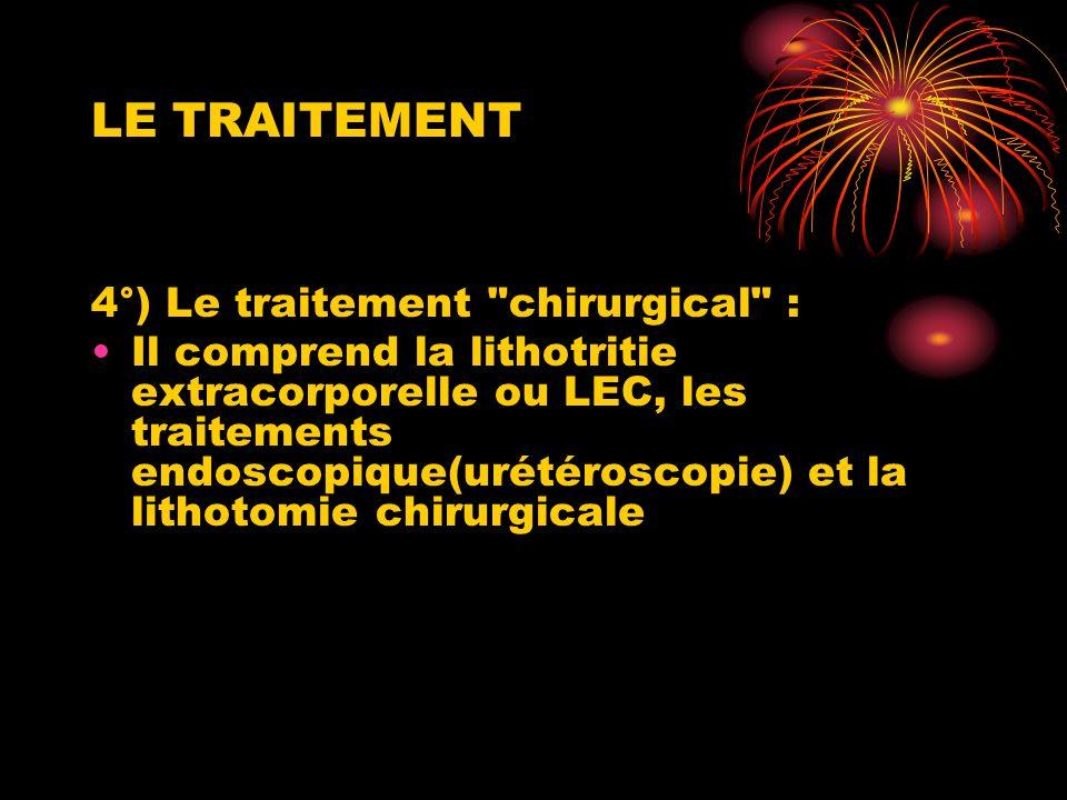 LE TRAITEMENT 4°) Le traitement chirurgical : Il comprend la lithotritie extracorporelle ou LEC, les traitements endoscopique(urétéroscopie) et la lithotomie chirurgicale