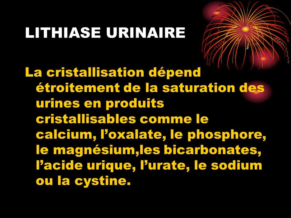 LITHIASE URINAIRE La cristallisation dépend étroitement de la saturation des urines en produits cristallisables comme le calcium, loxalate, le phosphore, le magnésium,les bicarbonates, lacide urique, lurate, le sodium ou la cystine.
